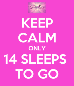 Poster: KEEP CALM ONLY 14 SLEEPS  TO GO