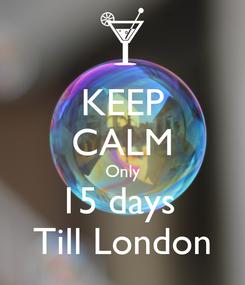 Poster: KEEP CALM Only 15 days  Till London