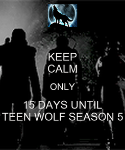 Poster: KEEP CALM ONLY 15 DAYS UNTIL TEEN WOLF SEASON 5