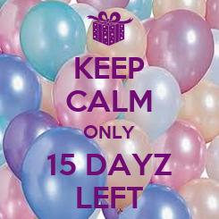 Poster: KEEP CALM ONLY 15 DAYZ LEFT