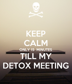 Poster: KEEP CALM ONLY 15  MINUTES TILL MY DETOX MEETING