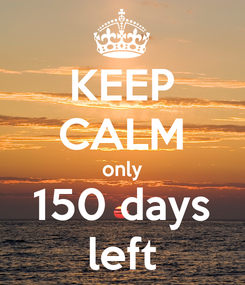 Poster: KEEP CALM only 150 days left