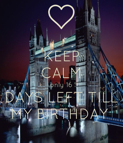 Poster: KEEP CALM only 16 DAYS LEFT TILL MY BIRTHDAY