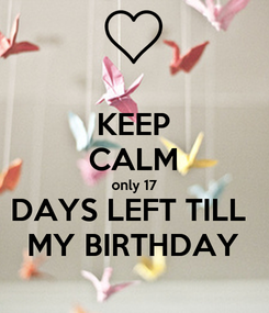 Poster: KEEP CALM only 17 DAYS LEFT TILL  MY BIRTHDAY