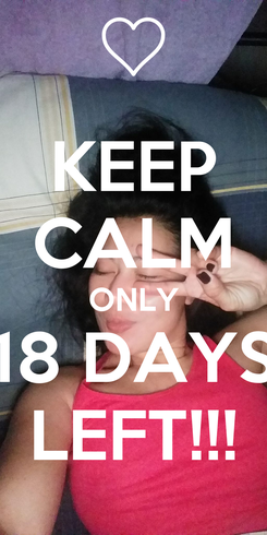 Poster: KEEP CALM ONLY 18 DAYS LEFT!!!