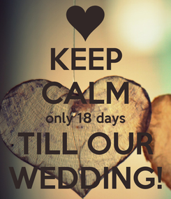 Poster: KEEP CALM only 18 days TILL OUR WEDDING!