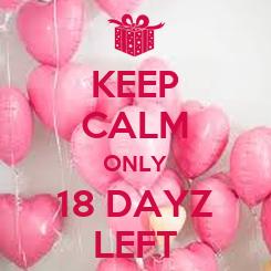 Poster: KEEP CALM ONLY 18 DAYZ LEFT