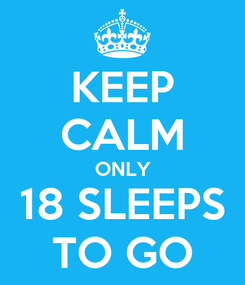 Poster: KEEP CALM ONLY 18 SLEEPS TO GO