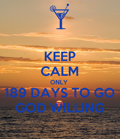Poster: KEEP CALM ONLY  189 DAYS TO GO GOD WILLING