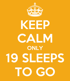 Poster: KEEP CALM ONLY 19 SLEEPS TO GO