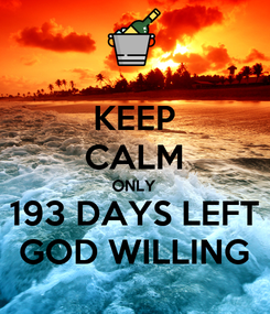 Poster: KEEP CALM ONLY 193 DAYS LEFT GOD WILLING