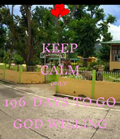 Poster: KEEP CALM ONLY  196  DAYS TO GO GOD WILLING