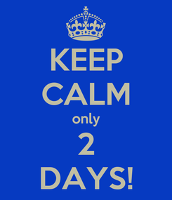 Poster: KEEP CALM only 2 DAYS!
