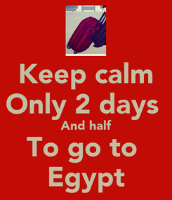 Poster: Keep calm Only 2 days  And half To go to  Egypt