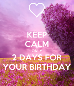 Poster: KEEP CALM ONLY 2 DAYS FOR YOUR BIRTHDAY