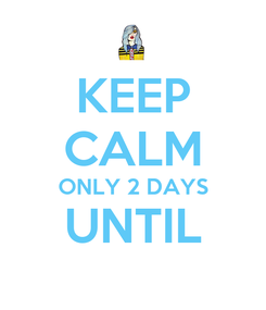 Poster: KEEP CALM ONLY 2 DAYS  UNTIL