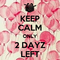 Poster: KEEP CALM ONLY 2 DAYZ LEFT