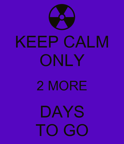 Poster: KEEP CALM ONLY 2 MORE DAYS TO GO