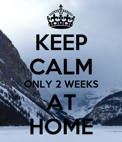 Poster: KEEP CALM ONLY 2 WEEKS AT HOME