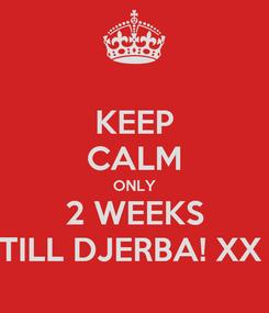 Poster: KEEP CALM ONLY 2 WEEKS TILL DJERBA! XX