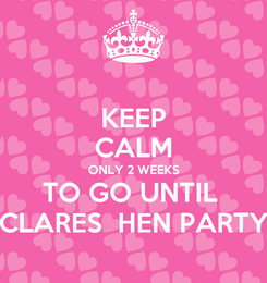 Poster: KEEP CALM ONLY 2 WEEKS TO GO UNTIL  CLARES  HEN PARTY