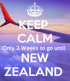 Poster: KEEP  CALM Only 2 Weeks to go until  NEW ZEALAND
