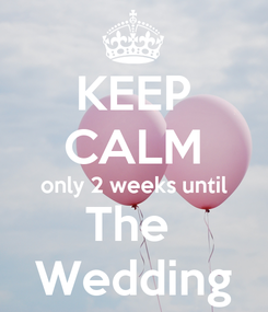 Poster: KEEP CALM only 2 weeks until The  Wedding