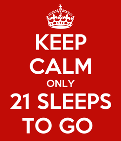 Poster: KEEP CALM ONLY 21 SLEEPS TO GO