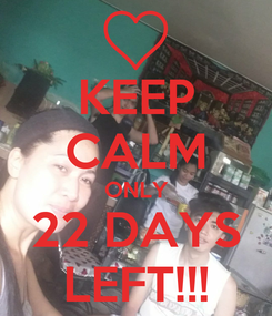 Poster: KEEP CALM ONLY 22 DAYS LEFT!!!