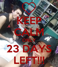 Poster: KEEP CALM ONLY 23 DAYS LEFT!!!