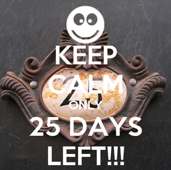 Poster: KEEP CALM ONLY 25 DAYS LEFT!!!