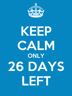 Poster: KEEP CALM ONLY 26 DAYS LEFT