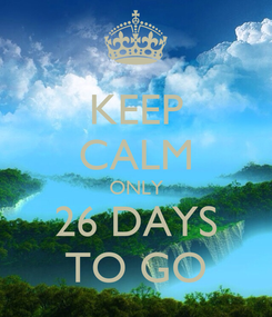 Poster: KEEP CALM ONLY 26 DAYS TO GO