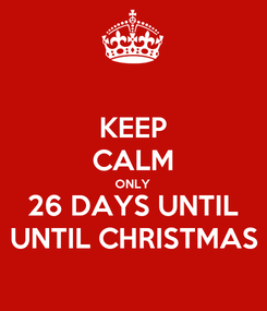 Poster: KEEP CALM ONLY 26 DAYS UNTIL UNTIL CHRISTMAS
