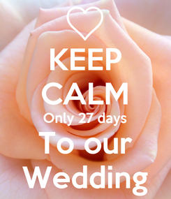 Poster: KEEP CALM Only 27 days To our Wedding