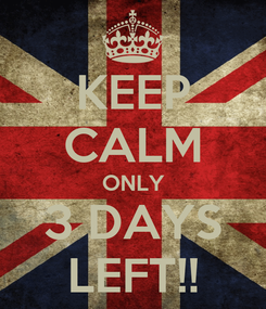 Poster: KEEP CALM ONLY 3 DAYS LEFT!!