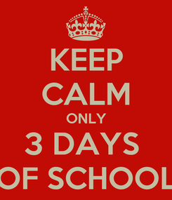 Poster: KEEP CALM ONLY 3 DAYS  OF SCHOOL