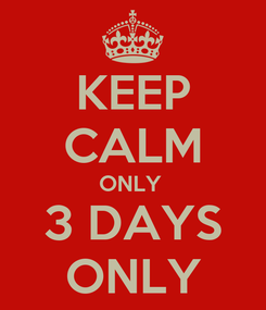 Poster: KEEP CALM ONLY  3 DAYS ONLY