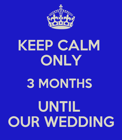 Poster: KEEP CALM  ONLY 3 MONTHS  UNTIL  OUR WEDDING