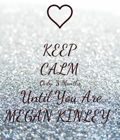 Poster: KEEP CALM  Only  3 Months   Until You Are MEGAN KINLEY
