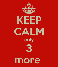 Poster: KEEP CALM only 3 more