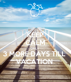 Poster: KEEP CALM ONLY  3 MORE DAYS TILL  VACATION