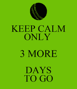 Poster: KEEP CALM ONLY  3 MORE DAYS TO GO