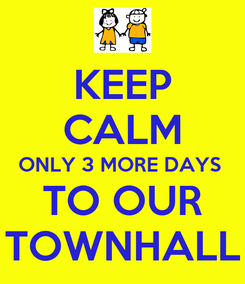 Poster: KEEP CALM ONLY 3 MORE DAYS  TO OUR TOWNHALL