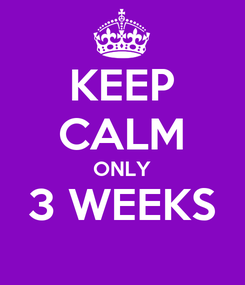 Poster: KEEP CALM ONLY 3 WEEKS