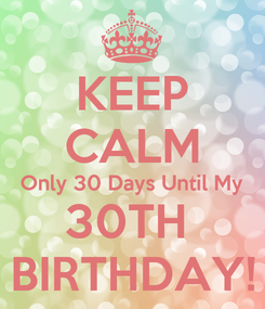 Poster: KEEP CALM Only 30 Days Until My 30TH  BIRTHDAY!