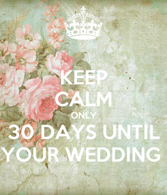 Poster: KEEP CALM ONLY 30 DAYS UNTIL YOUR WEDDING