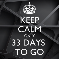 Poster: KEEP CALM ONLY 33 DAYS  TO GO
