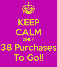 Poster: KEEP CALM ONLY 38 Purchases To Go!!