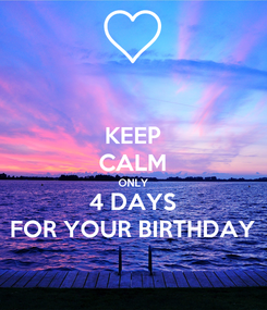 Poster: KEEP CALM ONLY 4 DAYS FOR YOUR BIRTHDAY